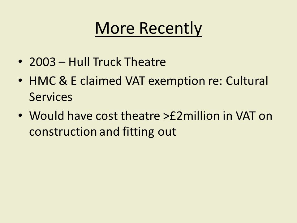 More Recently 2003 – Hull Truck Theatre HMC & E claimed VAT exemption re: Cultural Services Would have cost theatre >£2million in VAT on construction and fitting out