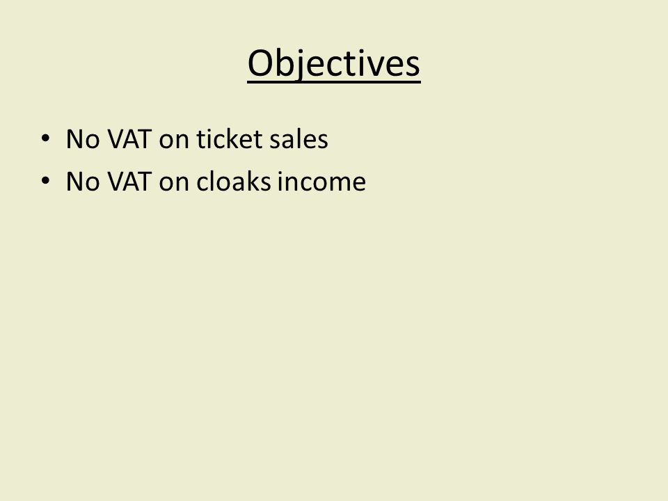 Objectives No VAT on ticket sales No VAT on cloaks income