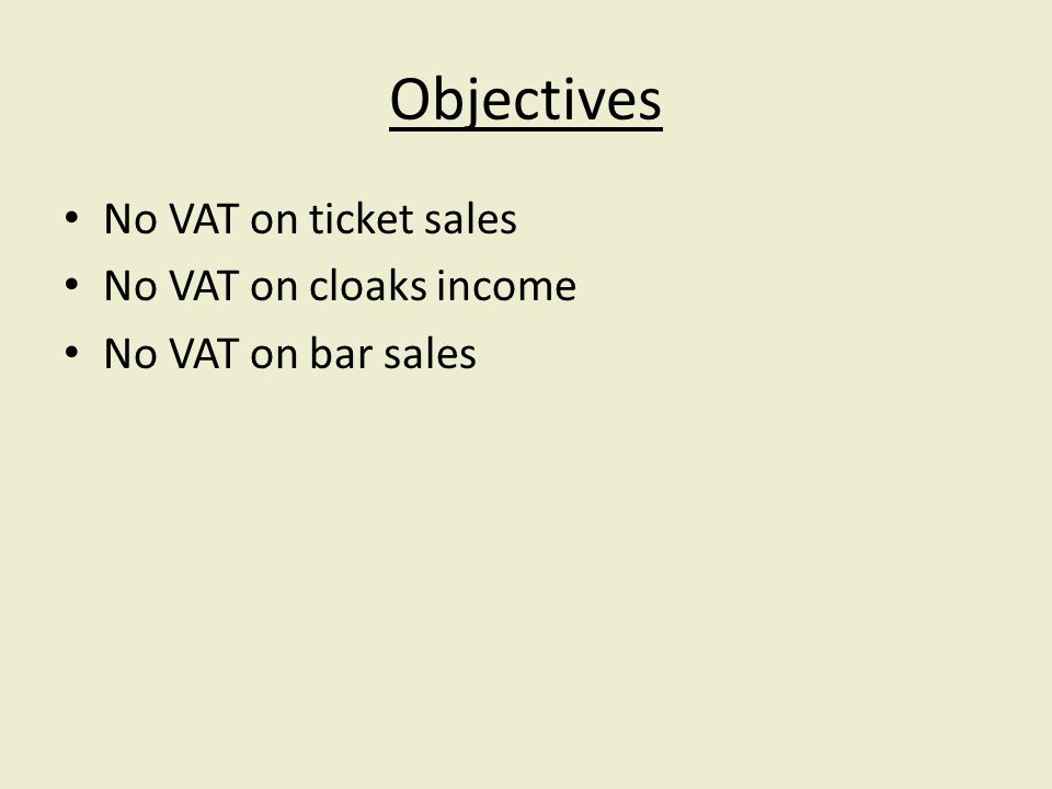 Objectives No VAT on ticket sales No VAT on cloaks income No VAT on bar sales