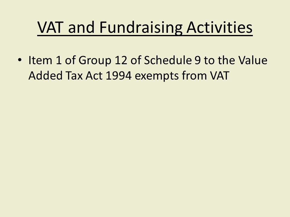 VAT and Fundraising Activities Item 1 of Group 12 of Schedule 9 to the Value Added Tax Act 1994 exempts from VAT