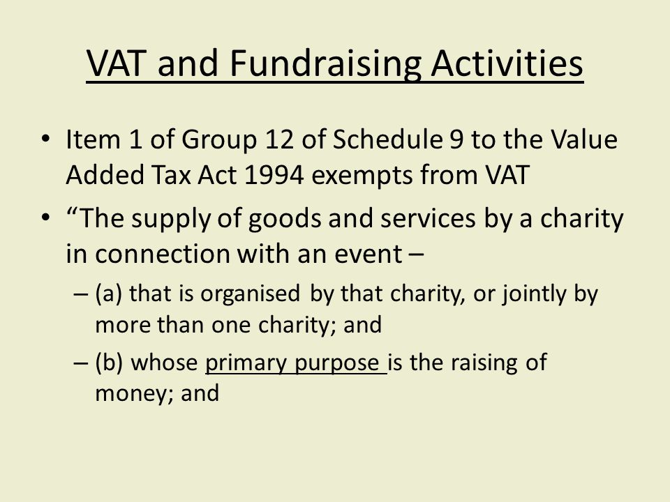 VAT and Fundraising Activities Item 1 of Group 12 of Schedule 9 to the Value Added Tax Act 1994 exempts from VAT The supply of goods and services by a charity in connection with an event – – (a) that is organised by that charity, or jointly by more than one charity; and – (b) whose primary purpose is the raising of money; and