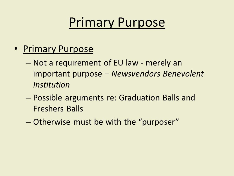 Primary Purpose – Not a requirement of EU law - merely an important purpose – Newsvendors Benevolent Institution – Possible arguments re: Graduation Balls and Freshers Balls – Otherwise must be with the purposer