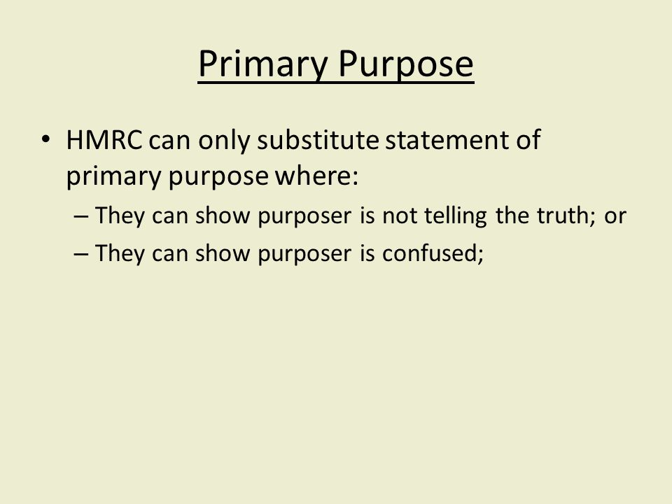 Primary Purpose HMRC can only substitute statement of primary purpose where: – They can show purposer is not telling the truth; or – They can show purposer is confused;
