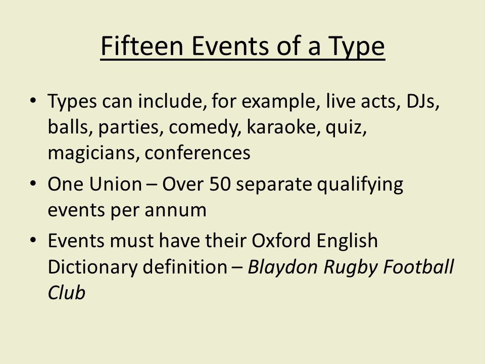 Fifteen Events of a Type Types can include, for example, live acts, DJs, balls, parties, comedy, karaoke, quiz, magicians, conferences One Union – Over 50 separate qualifying events per annum Events must have their Oxford English Dictionary definition – Blaydon Rugby Football Club