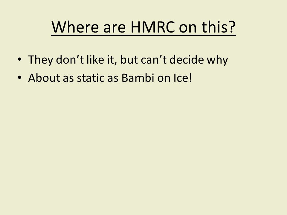 Where are HMRC on this They dont like it, but cant decide why About as static as Bambi on Ice!
