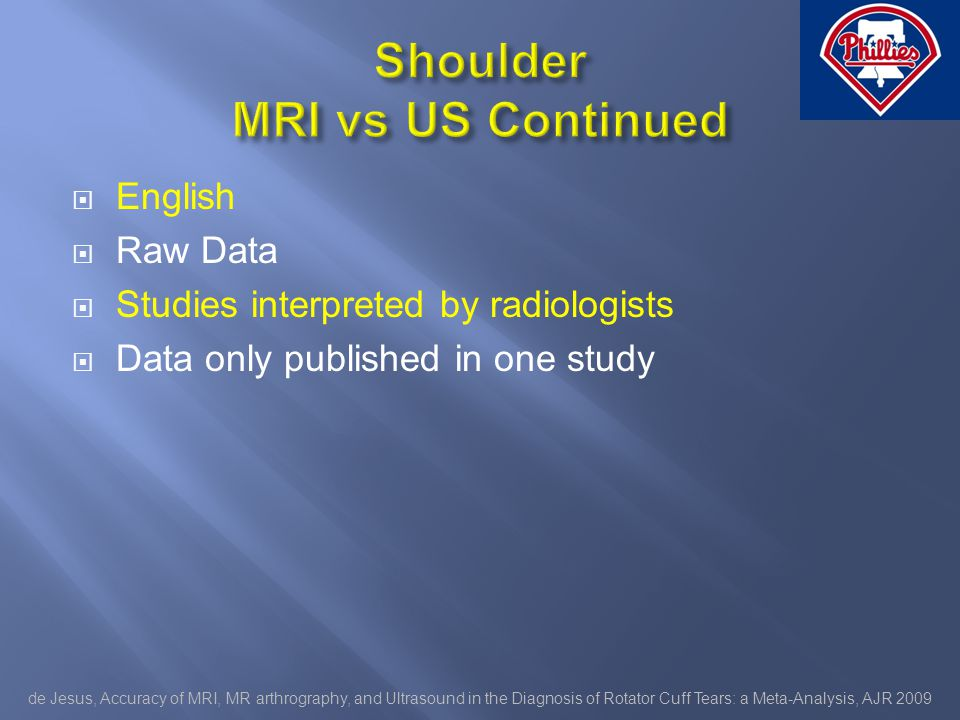 English Raw Data Studies interpreted by radiologists Data only published in one study de Jesus, Accuracy of MRI, MR arthrography, and Ultrasound in the Diagnosis of Rotator Cuff Tears: a Meta-Analysis, AJR 2009
