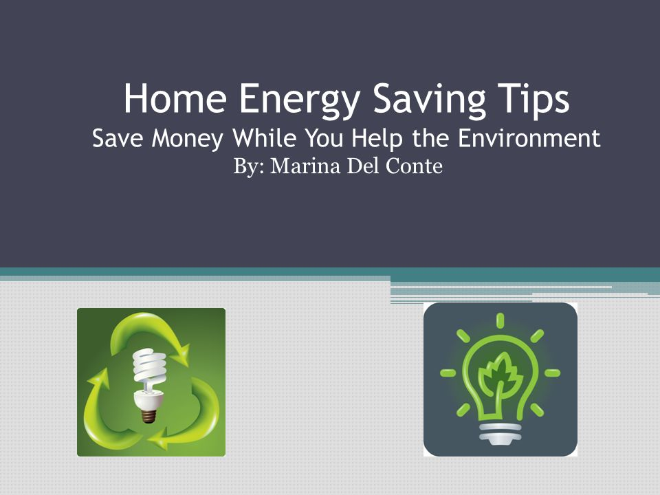 Home Energy Saving Tips Save Money While You Help the Environment By: Marina Del Conte