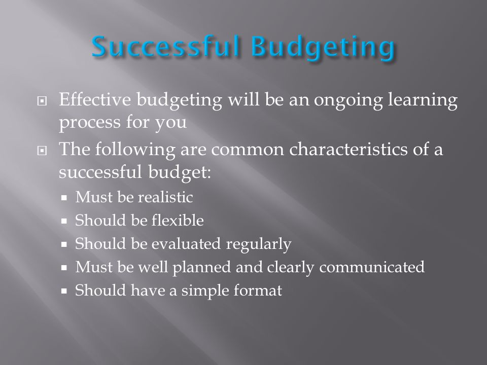Effective budgeting will be an ongoing learning process for you The following are common characteristics of a successful budget: Must be realistic Should be flexible Should be evaluated regularly Must be well planned and clearly communicated Should have a simple format