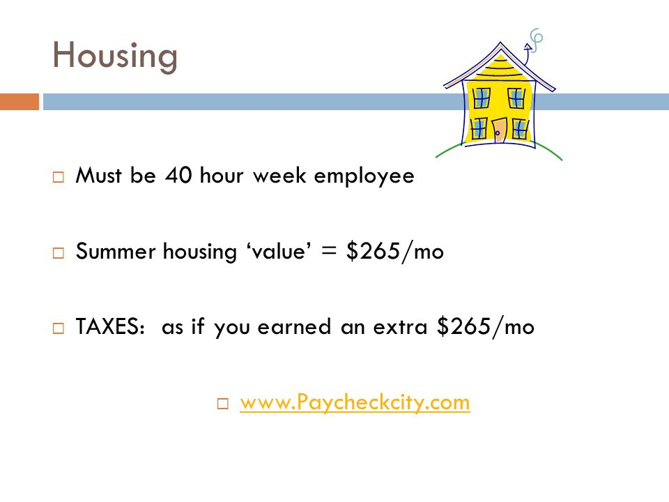Housing Must be 40 hour week employee Summer housing value = $265/mo TAXES: as if you earned an extra $265/mo www.Paycheckcity.com