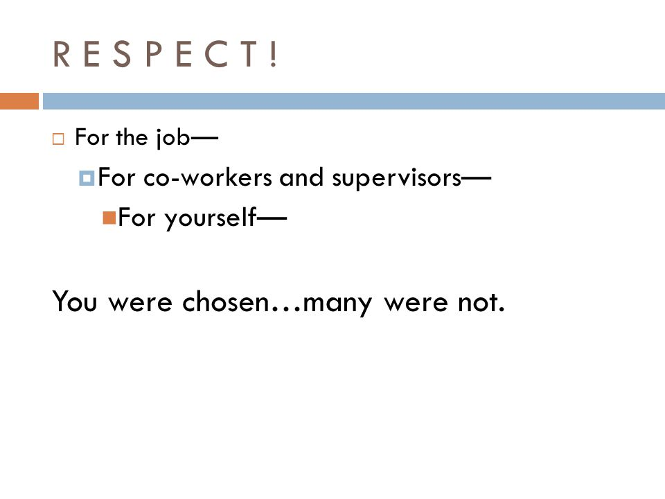 R E S P E C T ! For the job For co-workers and supervisors For yourself You were chosen…many were not.