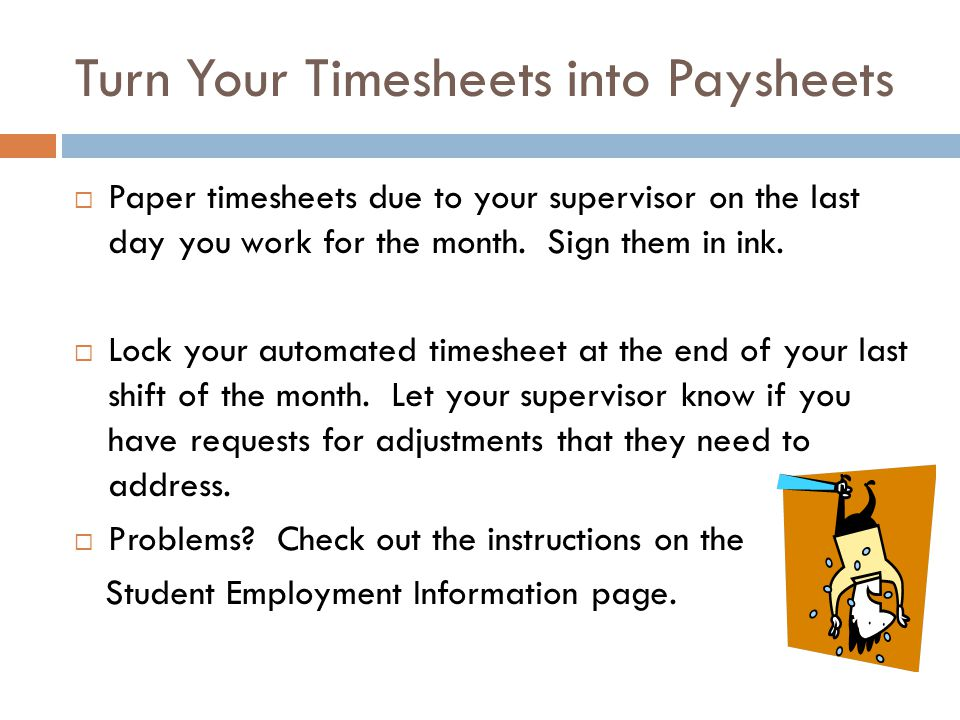 Turn Your Timesheets into Paysheets Paper timesheets due to your supervisor on the last day you work for the month. Sign them in ink. Lock your automa