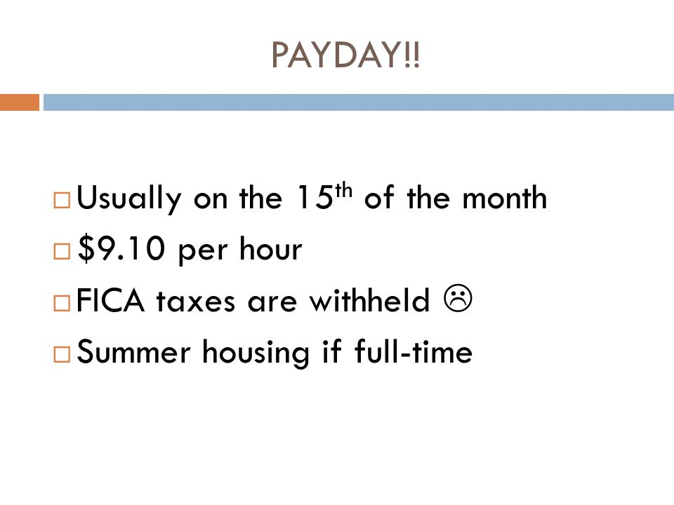 PAYDAY!! Usually on the 15 th of the month $9.10 per hour FICA taxes are withheld Summer housing if full-time