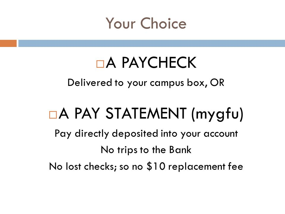 Your Choice A PAYCHECK Delivered to your campus box, OR A PAY STATEMENT (mygfu) Pay directly deposited into your account No trips to the Bank No lost checks; so no $10 replacement fee
