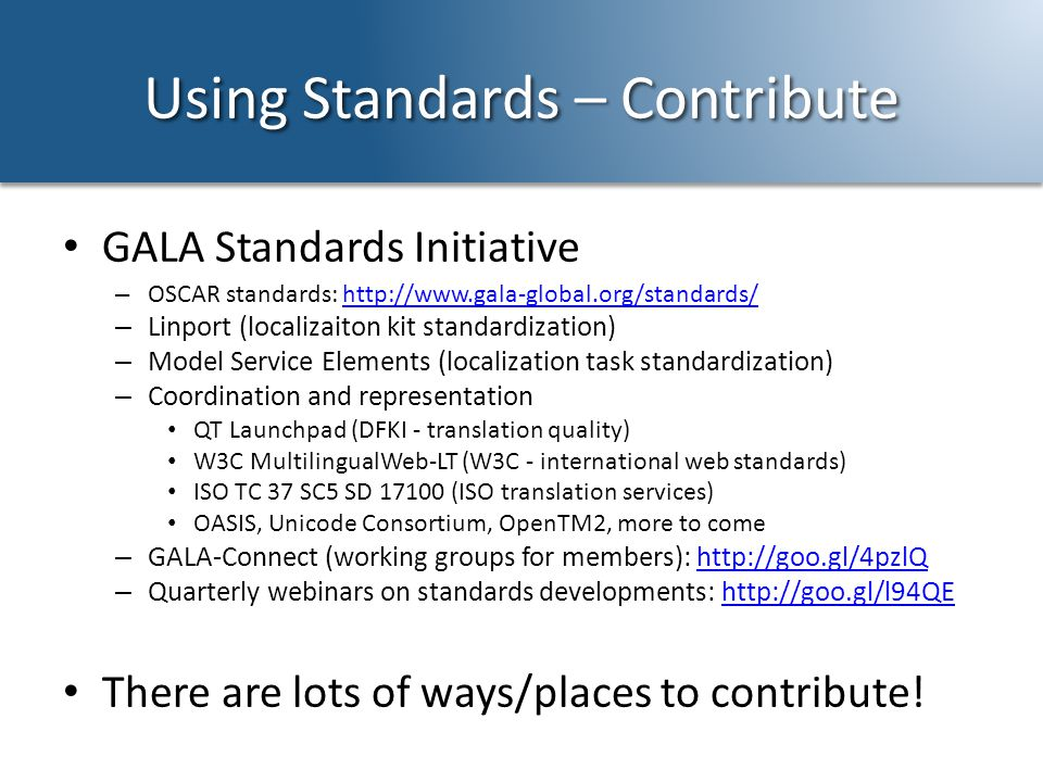 Using Standards – Contribute GALA Standards Initiative – OSCAR standards: http://www.gala-global.org/standards/http://www.gala-global.org/standards/ – Linport (localizaiton kit standardization) – Model Service Elements (localization task standardization) – Coordination and representation QT Launchpad (DFKI - translation quality) W3C MultilingualWeb-LT (W3C - international web standards) ISO TC 37 SC5 SD 17100 (ISO translation services) OASIS, Unicode Consortium, OpenTM2, more to come – GALA-Connect (working groups for members): http://goo.gl/4pzlQhttp://goo.gl/4pzlQ – Quarterly webinars on standards developments: http://goo.gl/l94QEhttp://goo.gl/l94QE There are lots of ways/places to contribute!