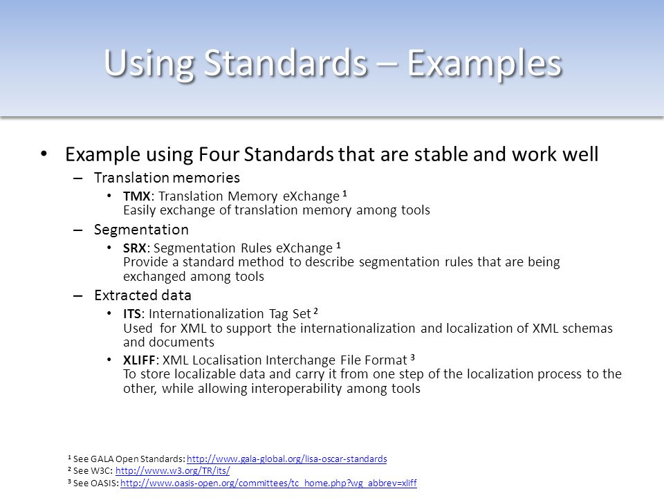 Using Standards – Examples Example using Four Standards that are stable and work well – Translation memories TMX: Translation Memory eXchange 1 Easily exchange of translation memory among tools – Segmentation SRX: Segmentation Rules eXchange 1 Provide a standard method to describe segmentation rules that are being exchanged among tools – Extracted data ITS: Internationalization Tag Set 2 Used for XML to support the internationalization and localization of XML schemas and documents XLIFF: XML Localisation Interchange File Format 3 To store localizable data and carry it from one step of the localization process to the other, while allowing interoperability among tools 1 See GALA Open Standards: http://www.gala-global.org/lisa-oscar-standardshttp://www.gala-global.org/lisa-oscar-standards 2 See W3C: http://www.w3.org/TR/its/http://www.w3.org/TR/its/ 3 See OASIS: http://www.oasis-open.org/committees/tc_home.php?wg_abbrev=xliffhttp://www.oasis-open.org/committees/tc_home.php?wg_abbrev=xliff