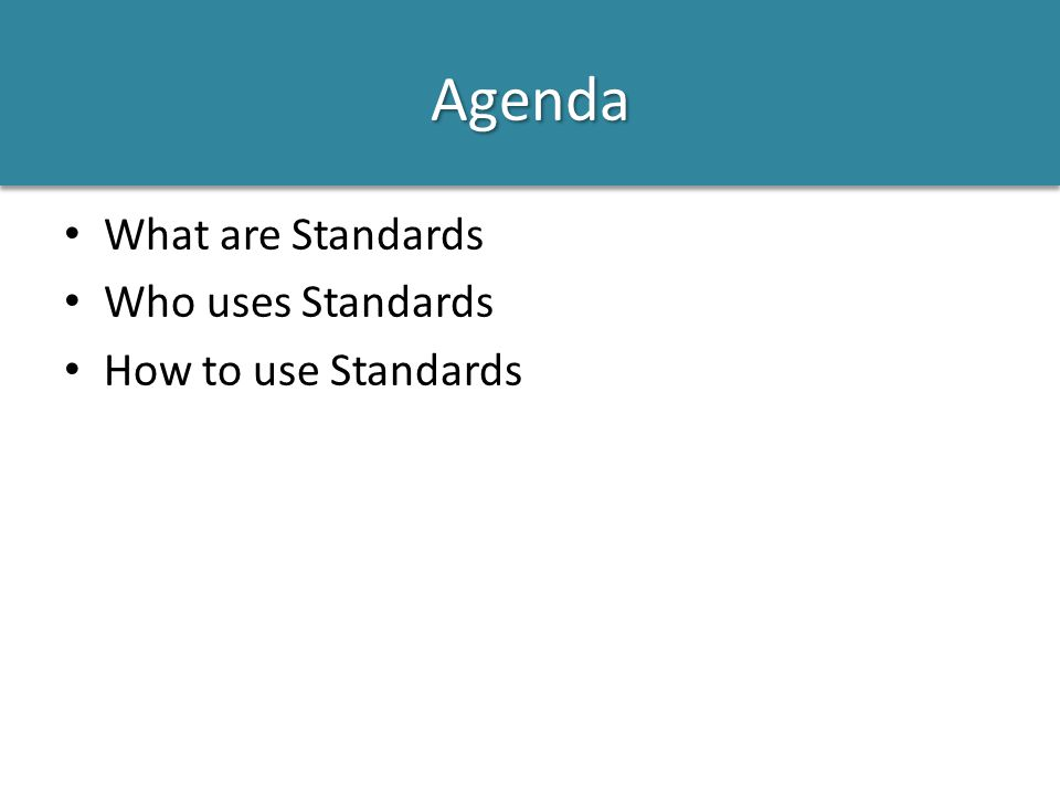 Agenda What are Standards Who uses Standards How to use Standards
