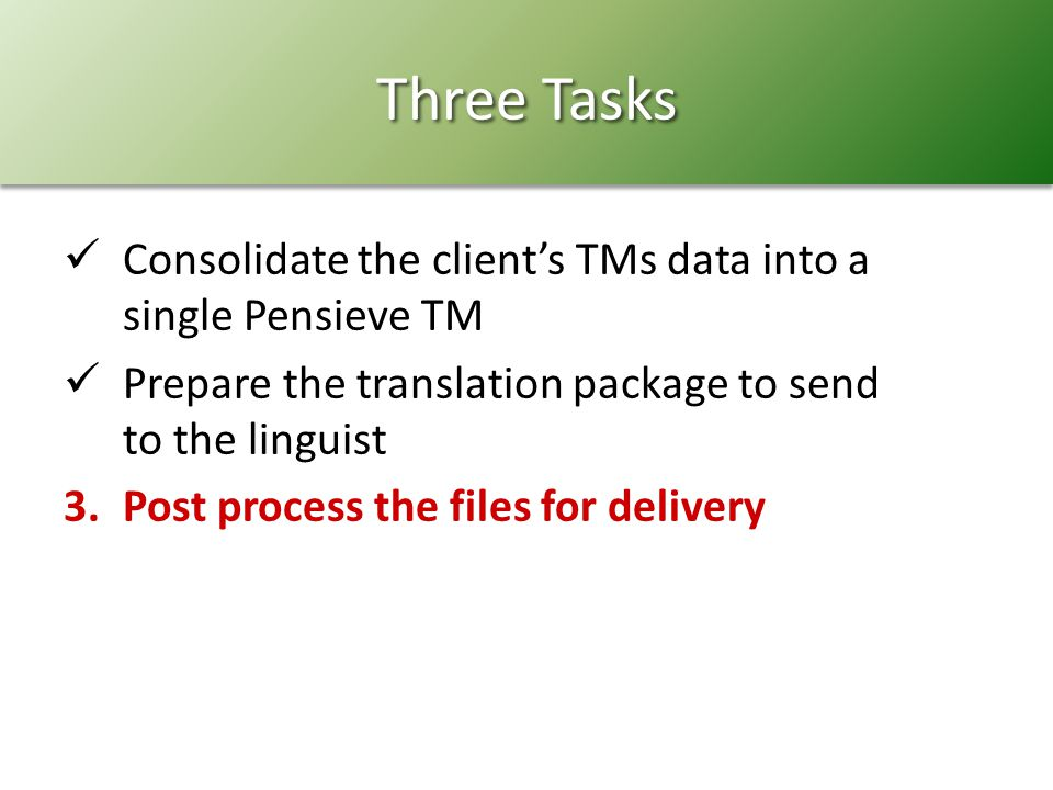 Three Tasks Consolidate the clients TMs data into a single Pensieve TM Prepare the translation package to send to the linguist 3.Post process the files for delivery