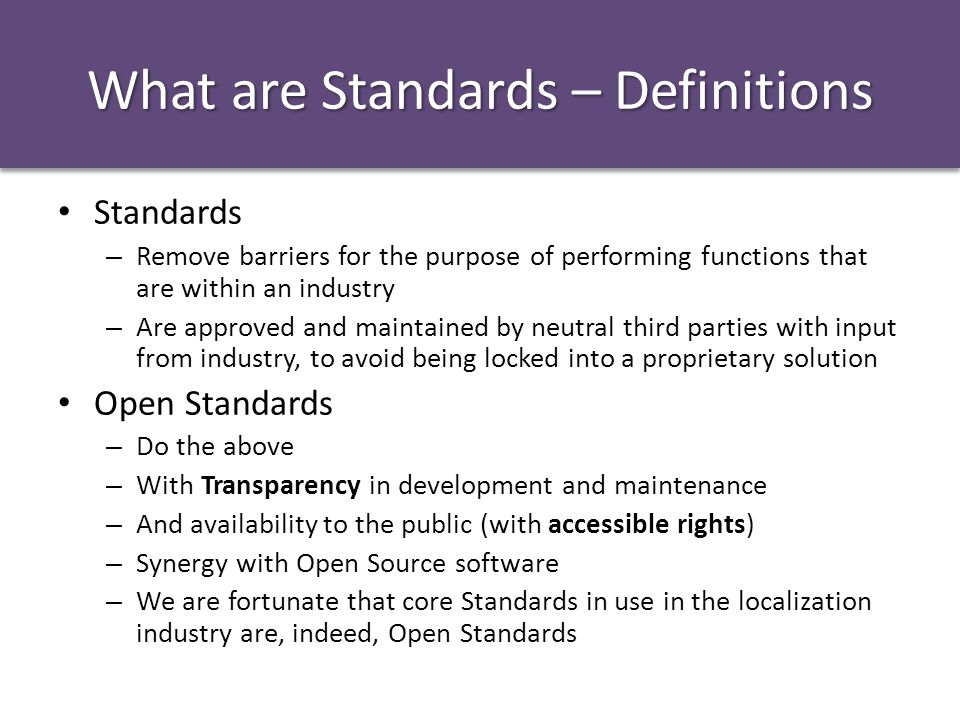 What are Standards – Definitions Standards – Remove barriers for the purpose of performing functions that are within an industry – Are approved and maintained by neutral third parties with input from industry, to avoid being locked into a proprietary solution Open Standards – Do the above – With Transparency in development and maintenance – And availability to the public (with accessible rights) – Synergy with Open Source software – We are fortunate that core Standards in use in the localization industry are, indeed, Open Standards