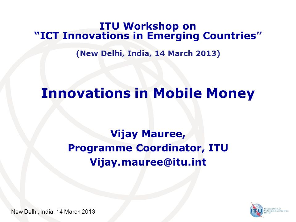 New Delhi, India, 14 March 2013 Innovations in Mobile Money Vijay Mauree, Programme Coordinator, ITU Vijay.mauree@itu.int ITU Workshop on ICT Innovations in Emerging Countries (New Delhi, India, 14 March 2013)