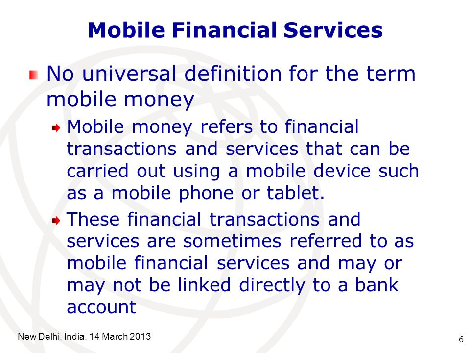 Mobile Financial Services No universal definition for the term mobile money Mobile money refers to financial transactions and services that can be carried out using a mobile device such as a mobile phone or tablet.