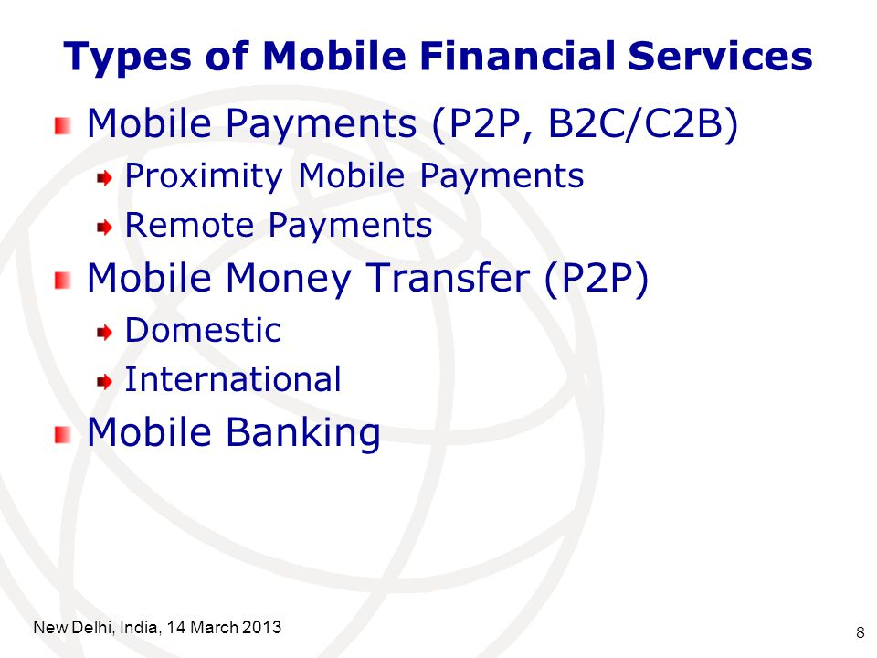 Types of Mobile Financial Services 8 New Delhi, India, 14 March 2013 Mobile Payments (P2P, B2C/C2B) Proximity Mobile Payments Remote Payments Mobile Money Transfer (P2P) Domestic International Mobile Banking
