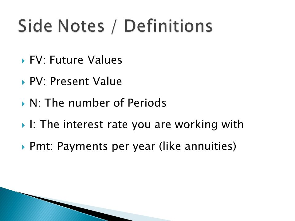 FV: Future Values PV: Present Value N: The number of Periods I: The interest rate you are working with Pmt: Payments per year (like annuities)