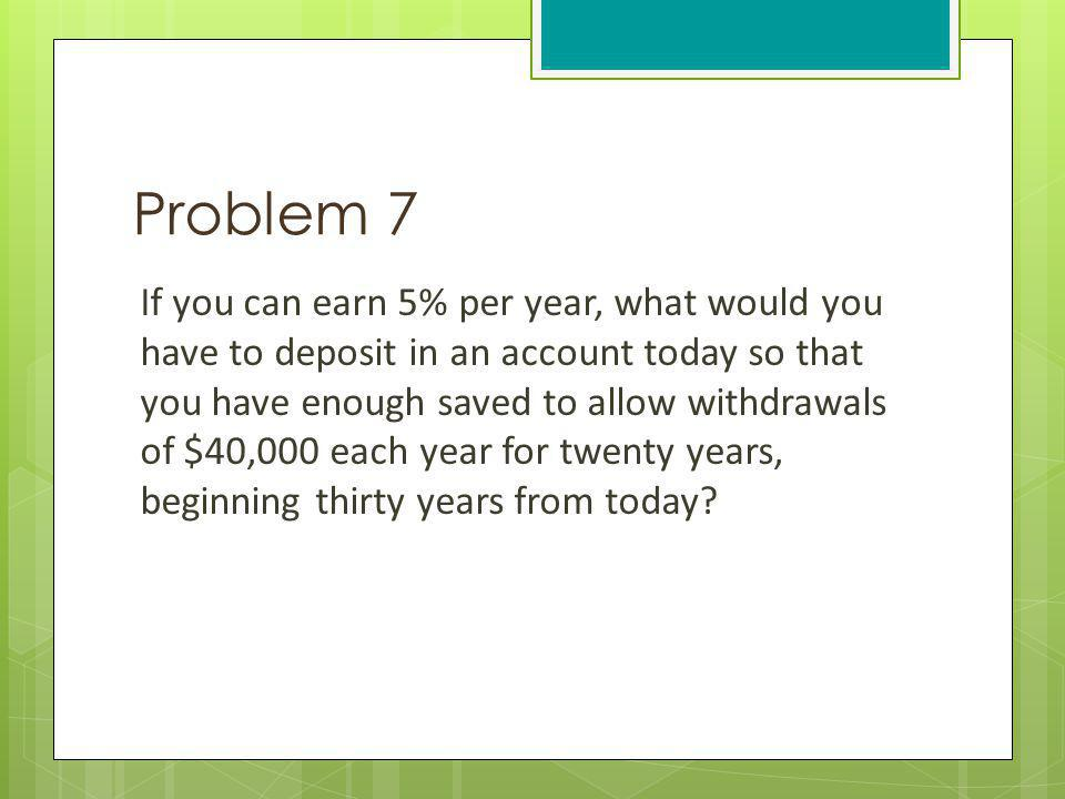 Problem 7 If you can earn 5% per year, what would you have to deposit in an account today so that you have enough saved to allow withdrawals of $40,00