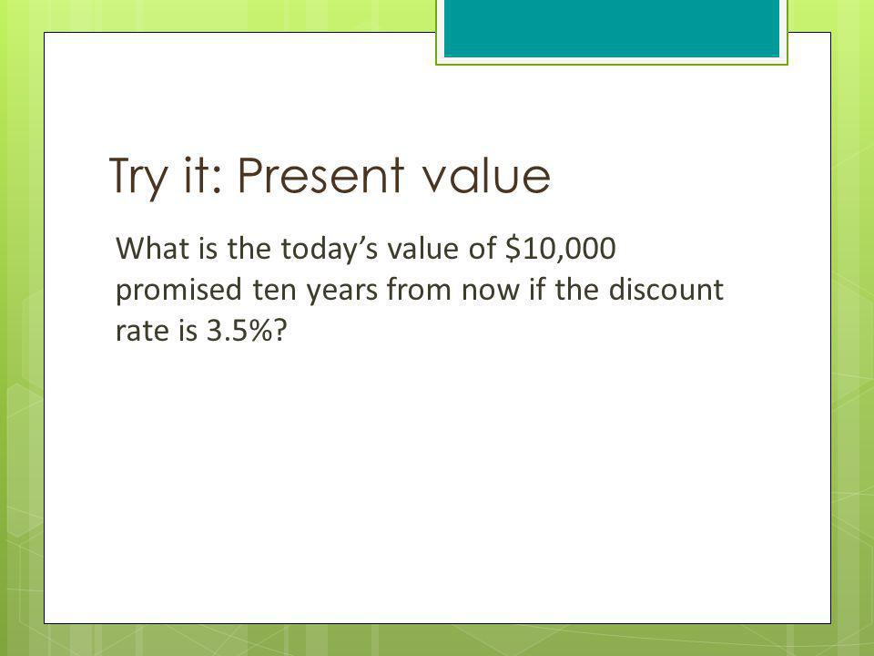Try it: Present value What is the todays value of $10,000 promised ten years from now if the discount rate is 3.5%?