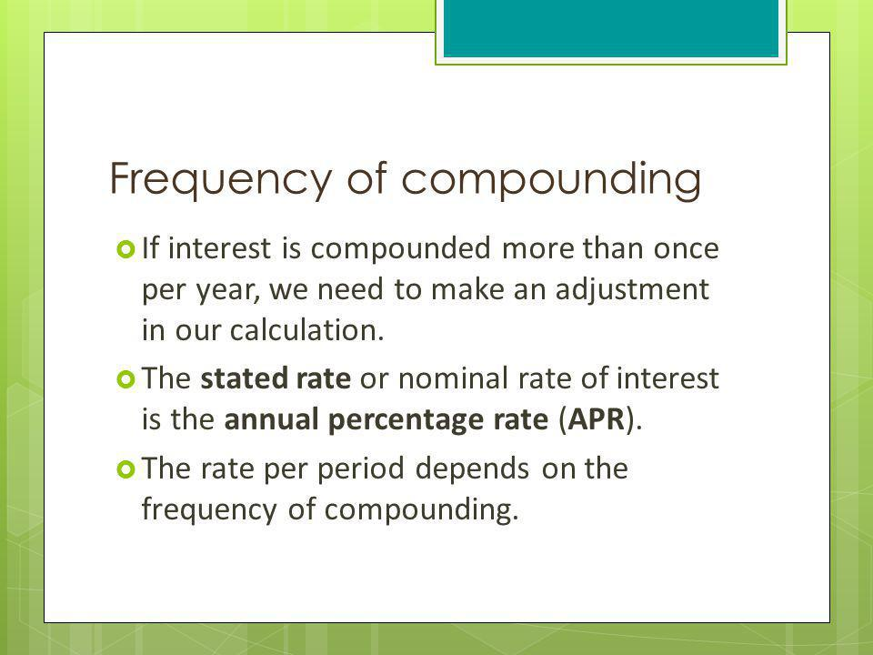 Frequency of compounding If interest is compounded more than once per year, we need to make an adjustment in our calculation. The stated rate or nomin
