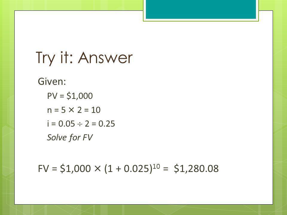 Try it: Answer Given: PV = $1,000 n = 5 × 2 = 10 i = 0.05 2 = 0.25 Solve for FV FV = $1,000 × (1 + 0.025) 10 = $1,280.08