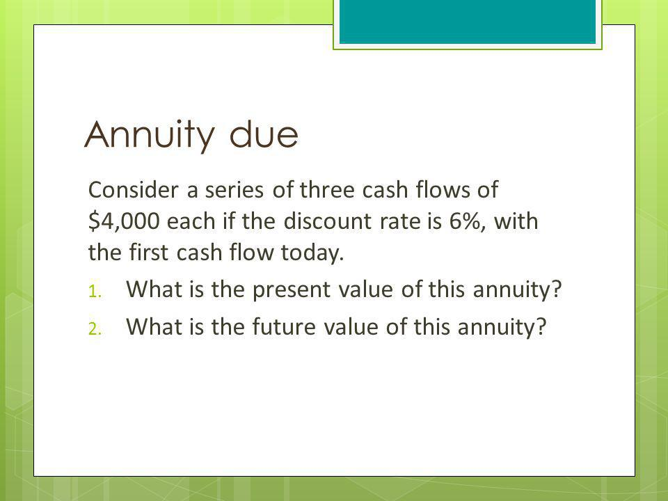 Annuity due Consider a series of three cash flows of $4,000 each if the discount rate is 6%, with the first cash flow today. 1. What is the present va