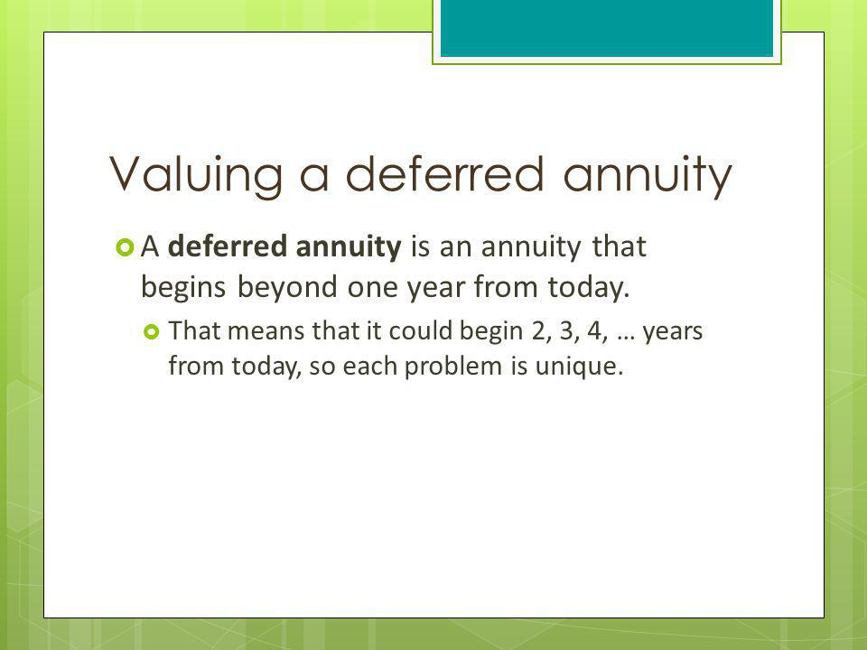 Valuing a deferred annuity A deferred annuity is an annuity that begins beyond one year from today. That means that it could begin 2, 3, 4, … years fr