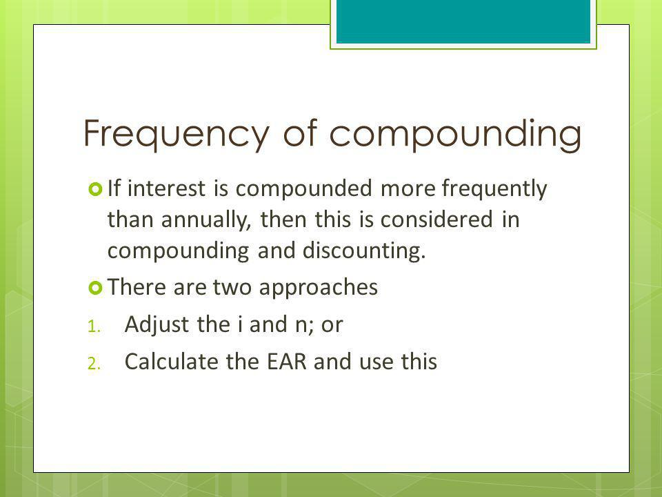 Frequency of compounding If interest is compounded more frequently than annually, then this is considered in compounding and discounting. There are tw