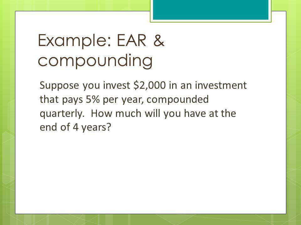 Example: EAR & compounding Suppose you invest $2,000 in an investment that pays 5% per year, compounded quarterly. How much will you have at the end o