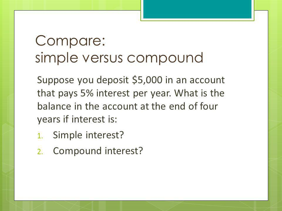 Compare: simple versus compound Suppose you deposit $5,000 in an account that pays 5% interest per year. What is the balance in the account at the end