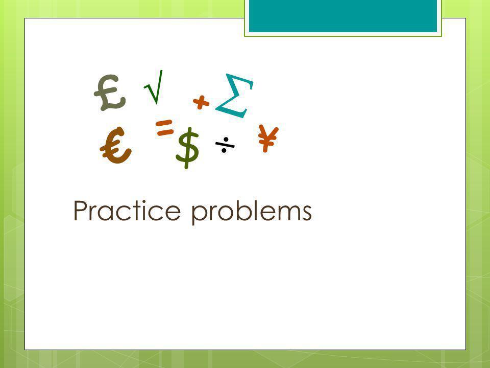 Practice problems $ = ¥ + £