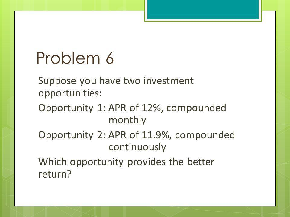Problem 6 Suppose you have two investment opportunities: Opportunity 1: APR of 12%, compounded monthly Opportunity 2: APR of 11.9%, compounded continu