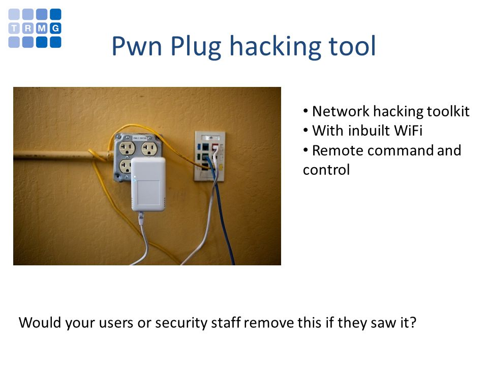 Pwn Plug hacking tool Network hacking toolkit With inbuilt WiFi Remote command and control Would your users or security staff remove this if they saw it?