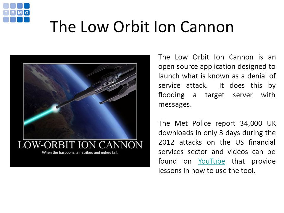 The Low Orbit Ion Cannon The Low Orbit Ion Cannon is an open source application designed to launch what is known as a denial of service attack.