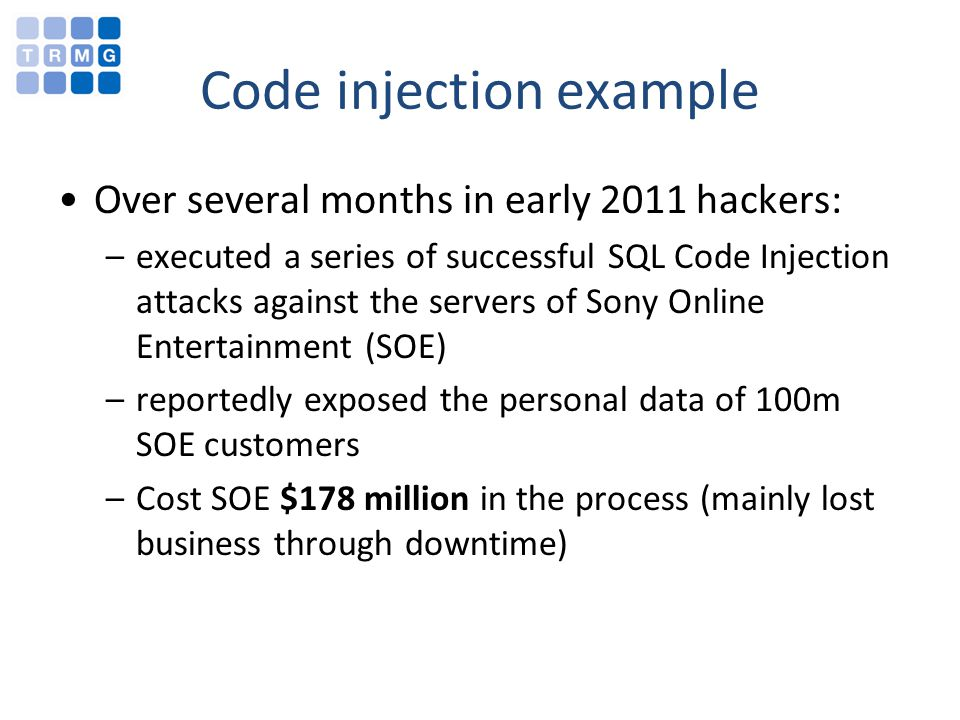 Code injection example Over several months in early 2011 hackers: –executed a series of successful SQL Code Injection attacks against the servers of Sony Online Entertainment (SOE) –reportedly exposed the personal data of 100m SOE customers –Cost SOE $178 million in the process (mainly lost business through downtime)