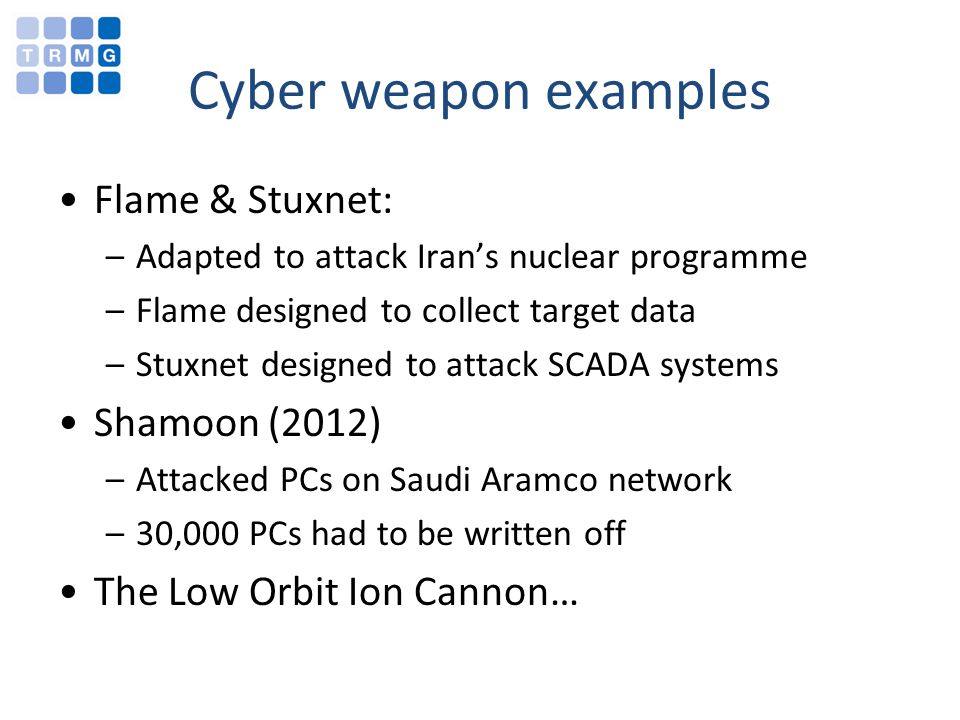 Cyber weapon examples Flame & Stuxnet: –Adapted to attack Irans nuclear programme –Flame designed to collect target data –Stuxnet designed to attack SCADA systems Shamoon (2012) –Attacked PCs on Saudi Aramco network –30,000 PCs had to be written off The Low Orbit Ion Cannon…