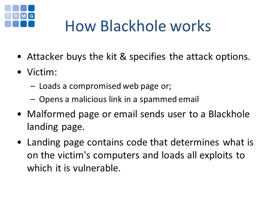 How Blackhole works Attacker buys the kit & specifies the attack options. Victim: –Loads a compromised web page or; –Opens a malicious link in a spamm
