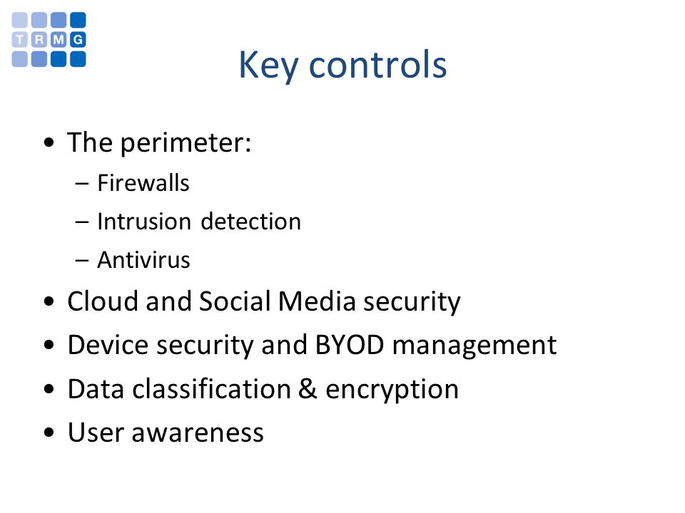Key controls The perimeter: –Firewalls –Intrusion detection –Antivirus Cloud and Social Media security Device security and BYOD management Data classi
