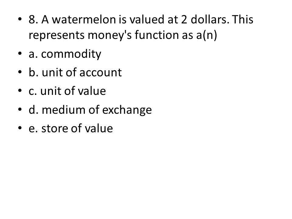 8. A watermelon is valued at 2 dollars. This represents money s function as a(n) a.