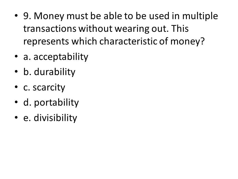 9. Money must be able to be used in multiple transactions without wearing out. This represents which characteristic of money? a. acceptability b. dura