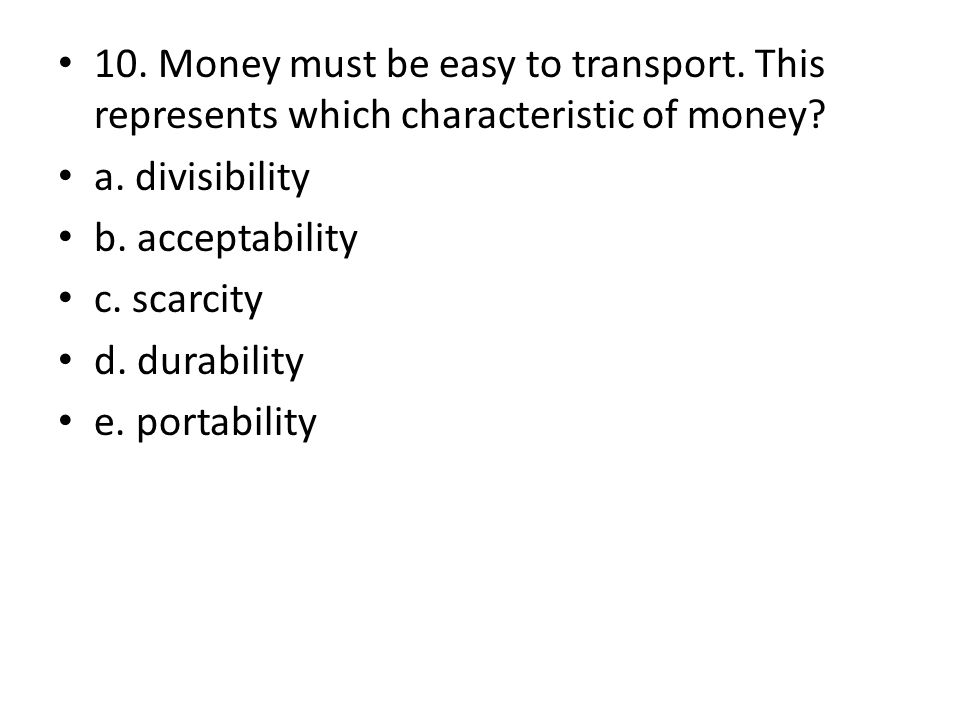 10. Money must be easy to transport. This represents which characteristic of money.
