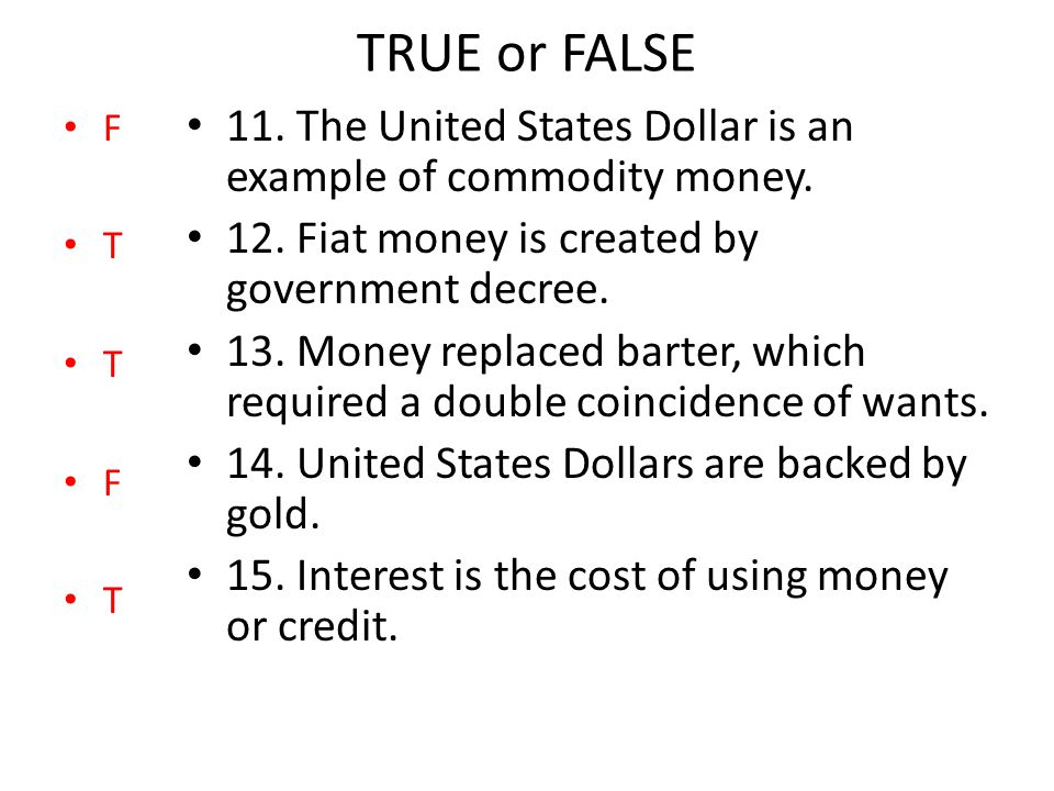 TRUE or FALSE 11. The United States Dollar is an example of commodity money. 12. Fiat money is created by government decree. 13. Money replaced barter