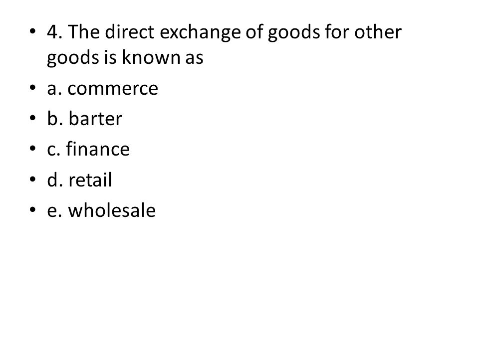 4. The direct exchange of goods for other goods is known as a. commerce b. barter c. finance d. retail e. wholesale