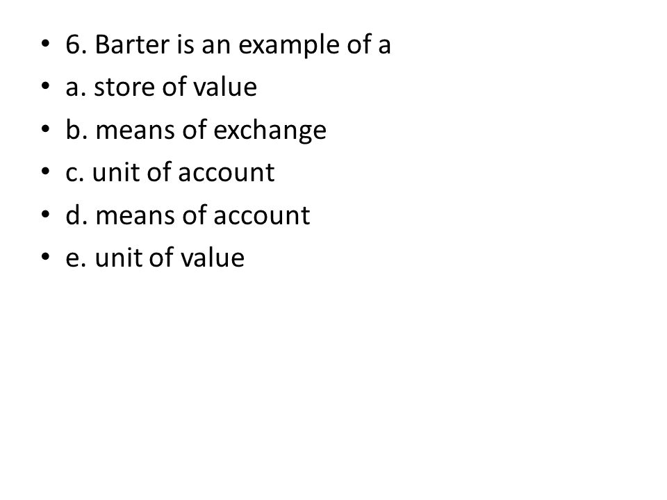 6. Barter is an example of a a. store of value b. means of exchange c. unit of account d. means of account e. unit of value