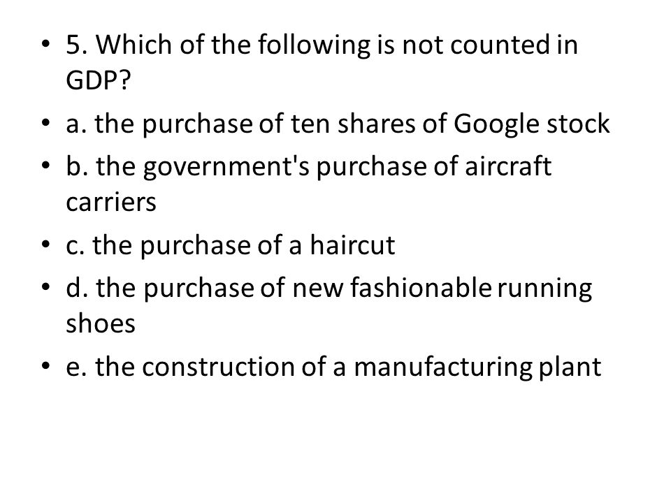 5. Which of the following is not counted in GDP? a. the purchase of ten shares of Google stock b. the government's purchase of aircraft carriers c. th